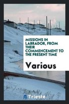 Missions in Labrador, from Their Commencement to the Present Time