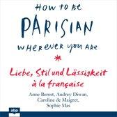How To Be Parisian wherever you are - Liebe, Stil und Lässigkeit à la française (Ungekürzt)