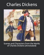 Scenes and Characters from the Works of Charles Dickens (Annotated)