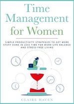 Time Management for Women: Simple Productivity Strategies to Get More Stuff Done in Less Time for Work-Life Balance and Stress-Free Living