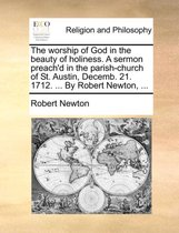 The Worship of God in the Beauty of Holiness. a Sermon Preach'd in the Parish-Church of St. Austin, Decemb. 21. 1712. ... by Robert Newton,