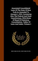 Annotated Consolidated Laws of the State of New York as Amended to January 1, 1910, Containing Also the Federal and State Constitutions, with Notes of Board of Statutory Consolidation, Tables of Laws and Index, Volume 1