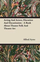 Acting And Actors, Elocution And Elocutionists - A Book About Theater Folk And Theater Art