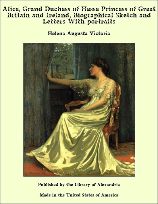 Alice, Grand Duchess of Hesse Princess of Great Britain and Ireland, Biographical Sketch and Letters With portraits