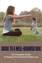 Guide To A Well-Behaved Dog: The Complete Guide To Raising The Perfect Pet With Love: Puppy Training