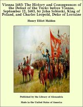 Vienna 1683: The History and Consequences of the Defeat of the Turks before Vienna, September 12, 1683, by John Sobieski, King of Poland, and Charles Leopold, Duke of Lorraine