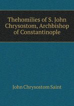 Thehomilies of S. John Chrysostom, Archbishop of Constantinople