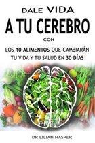 Dale Vida a Tu Cerebro Con Los 10 Alimentos Que Cambiaran Tu Vida Y Tu Salud En 30 Dias