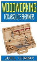 Woodworking for Absolute Beginners: Woodworking Guide for Beginner's