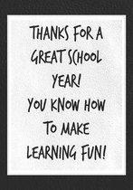 Thanks for a Great School Year! You Know How to Make Learning Fun!: Best Thank You Appreciation Gift for Women, Men, Male Teachers and Educators - Uni