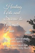 Healing Arts and Science to Alleviate Pain: Spiritual Care of Body, Mind, and Spirit