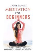 Meditation For Beginners: How To Relieve Stress And Anxiety Through Meditation