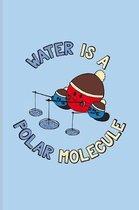 Water Is A Polar Molecule: Funny Chemistry Pun Journal - Notebook - Workbook For Teachers, Students, Laboratory, Nerds, Geeks & Scientific Humor