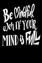 Be Mindful Even If Your Mind Is Full: 6x9 College Ruled Line Paper 150 Pages