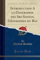 Introduction a la Geographie Des Srs Sanson, Geographes Du Roi (Classic Reprint)