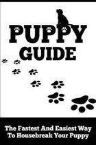 Puppy Guide: The Fastest and Easiest Way to Housebreak Your Puppy