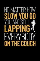 No Matter How Slow You Go You Are Still Lapping Everybody On The Couch: Inspirational And Motivational Notebook