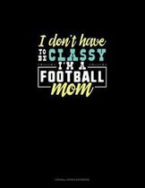 I Don't Have To Be Classy I'm A Football Mom: Cornell Notes Notebook