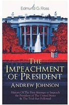 The Impeachment of President Andrew Johnson a History of the First Attempt to Impeach the President of the United States & the Trial That Followed
