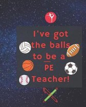 I've Got the Balls to Be a Pe Teacher: Composition Notebook for PE Teachers and Students