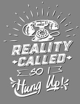 Reality Called So I Hung Up!: 8.5'' X 11'' - 110 College Ruled Page Notebook