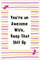 You're an Awesome Wife. Keep That Shit Up: Notebook Gifts for Women Lined Journal Promotion Gifts to My Wife Gifts Notebook to Write in Life Goal, Fut
