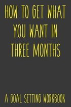 How To Get What You Want In Three Months A Goal Setting Workbook: Take the Challenge! Write your Goals Daily for 3 months and Achieve Your Dreams Life
