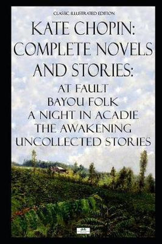 Kate Chopin: Complete Novels and Stories: At Fault, Bayou Folk, A Night in Acadie, The Awakening, Uncollected Stories (Classic Illu