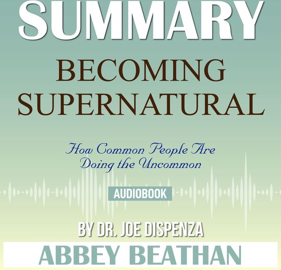 Boek cover Summary of Becoming Supernatural: How Common People Are Doing the Uncommon by Dr. Joe Dispenza van Abbey Beathan (Onbekend)