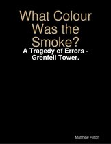 What Colour Was the Smoke? - A Tragedy of Errors - Grenfell Tower.