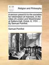 A Sermon Preach'd to the Societies for Reformation of Manners, in the Cities of London and Westminster