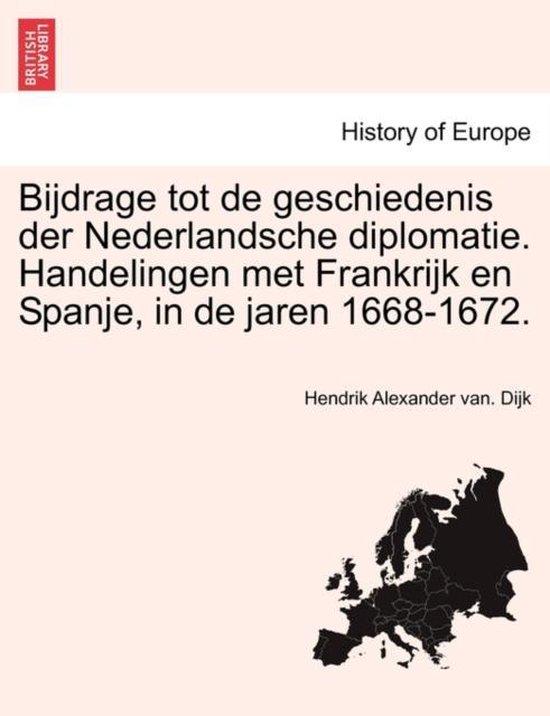 Bijdrage tot de geschiedenis der nederlandsche diplomatie. handelingen met Frankrijk en Spanje, in de jaren 1668-1672. - Hendrik Alexander van Dijk   Fthsonline.com