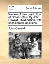 Review of the Constitution of Great-Britain. by John Oswald. Third Edition, with Considerable Additions