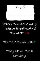 When You Get Angry Take a Breathe and Count to 10. Throw a Punch at 8. They Never See It Coming.