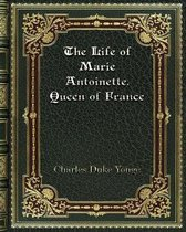 The Life of Marie Antoinette. Queen of France