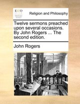 Twelve Sermons Preached Upon Several Occasions. by John Rogers ... the Second Edition