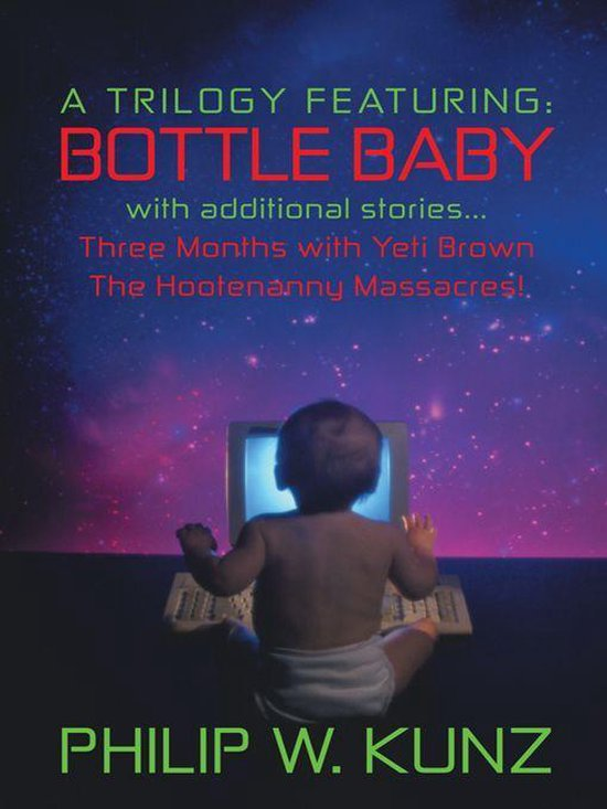 A Trilogy Featuring: Bottle Baby with Additional Stories...Three Months with Yeti Brown...The Hootenanny Massacres!