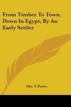 From Timber to Town, Down in Egypt, by an Early Settler