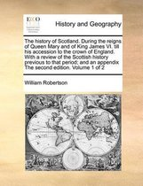 The History of Scotland. During the Reigns of Queen Mary and of King James VI. Till His Accession to the Crown of England. with a Review of the Scottish History Previous to That Period; And an Appendix the Second Edition. Volume 1 of 2