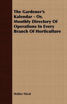 The Gardener's Kalendar - Or, Monthly Directory Of Operations In Every Branch Of Horticulture