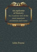An Epitome of History Or, a Concise View of the Most Important Revolutions and Events