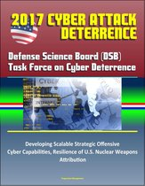 2017 Cyber Attack Deterrence: Defense Science Board (DSB) Task Force on Cyber Deterrence – Developing Scalable Strategic Offensive Cyber Capabilities, Resilience of U.S. Nuclear Weapons, Attribution