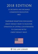 Temporary Exemptions for Eligible Credit Default Swaps to Facilitate Operation of Central Counterparties to Clear and Settle Credit Default Swaps (Us Securities and Exchange Commission Regulation) (Sec) (2018 Edition)