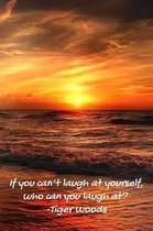 If you can't laugh at yourself, who can you laugh at?