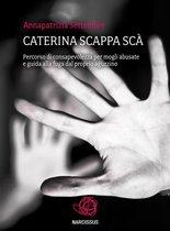 Caterina scappa scà - Percorso di consapevolezza per mogli abusate e guida alla fuga dal proprio aguzzino