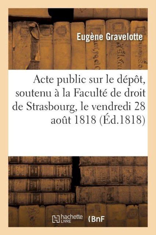 Acte public sur le depot soutenu a la Faculte de droit de Strasbourg, le vendredi 28 aout 1818