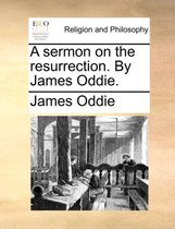 A Sermon on the Resurrection. by James Oddie