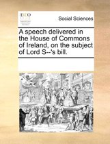 A Speech Delivered in the House of Commons of Ireland, on the Subject of Lord S--'s Bill.
