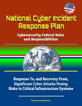 National Cyber Incident Response Plan: Cybersecurity Federal Roles and Responsibilities - Response To, and Recovery From, Significant Cyber Attacks Posing Risks to Critical Infrastructure Systems