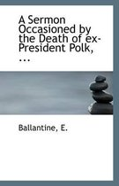 A Sermon Occasioned by the Death of Ex-President Polk, ...